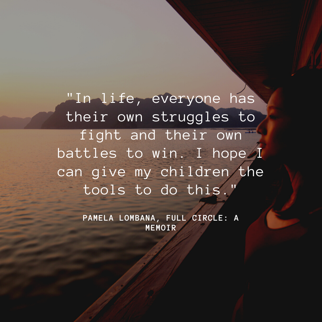 In life, everyone has their own struggles to fight and their own battles to win. I hope I can give my children the tools to do this.